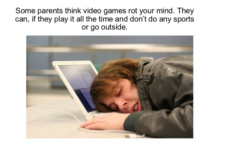 Some parents think video games rot your mind. They can, if they play it all the time and don't do any sports or go outside...