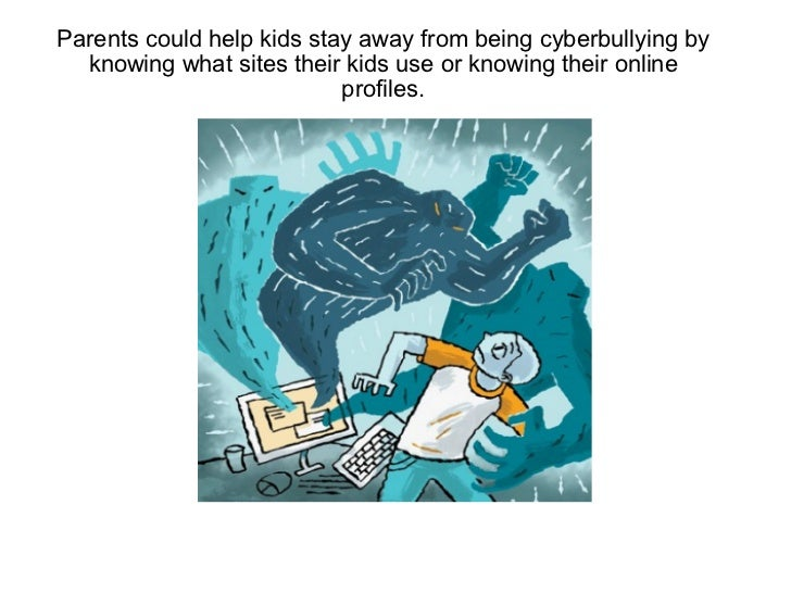 Parents could help kids stay away from being cyberbullying by knowing what sites their kids use or knowing their online pr...