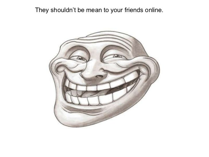 They shouldn't be mean to your friends online.