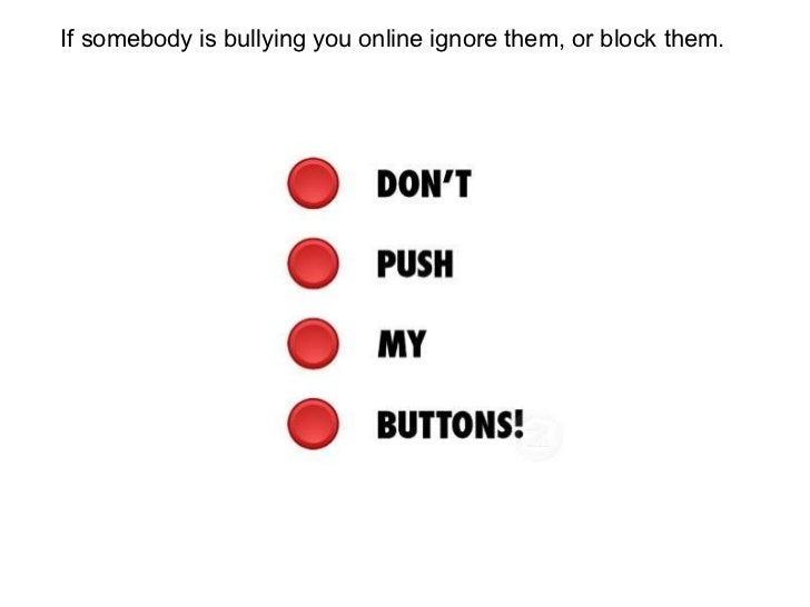 If somebody is bullying you online ignore them, or block them.
