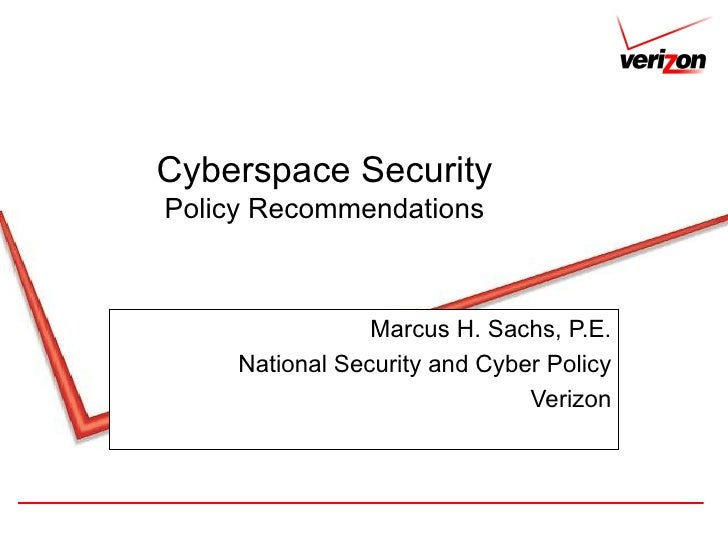 Cyberspace Security Policy Recommendations Marcus H. Sachs, P.E. National Security and Cyber Policy Verizon