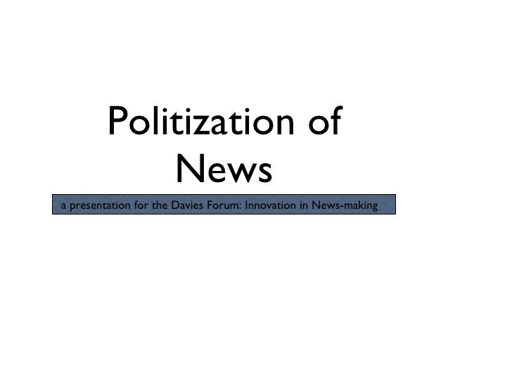 Politization of News a presentation for the Davies Forum: Innovation in News-making