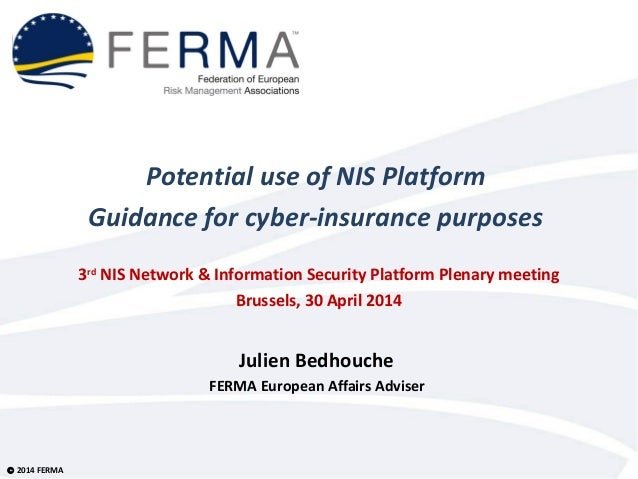 © 2014 FERMA Potential use of NIS Platform Guidance for cyber-insurance purposes 3rd NIS Network & Information Security Pl...