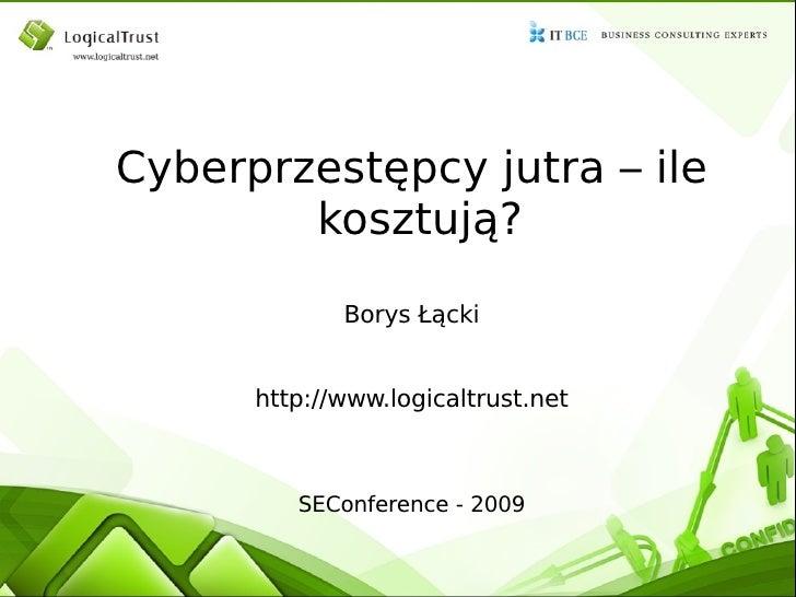 Cyberprzestępcy jutra – ile kosztują? Borys Łącki http://www.logicaltrust.net SEConference - 2009