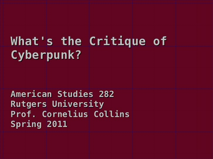 What's the Critique of Cyberpunk? American Studies 282 Rutgers University Prof. Cornelius Collins Spring 2011
