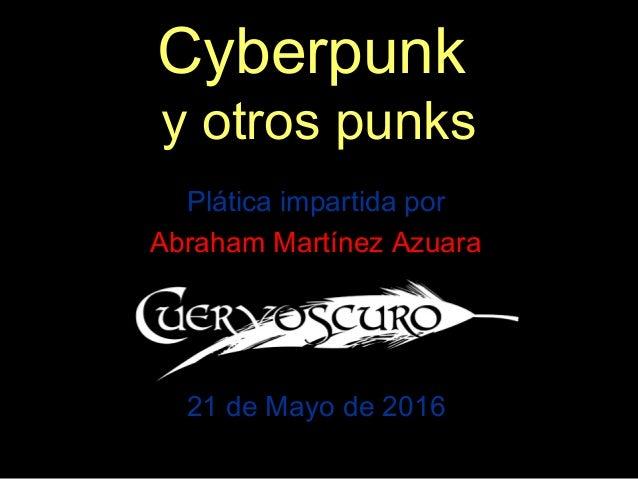 Cyberpunk y otros punks Plática impartida por Abraham Martínez Azuara 21 de Mayo de 2016