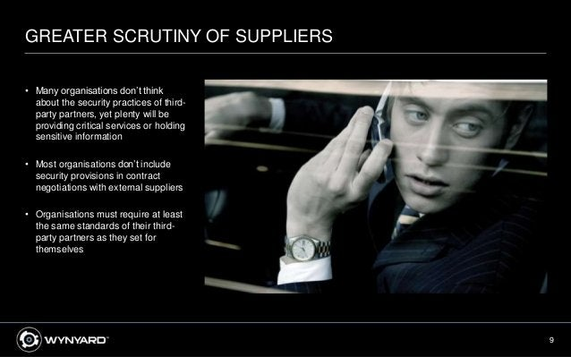 9 GREATER SCRUTINY OF SUPPLIERS • Many organisations don't think about the security practices of third- party partners, ye...