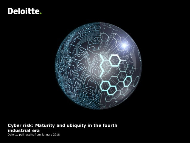Cyber risk: Maturity and ubiquity in the fourth industrial era Deloitte poll results from January 2018