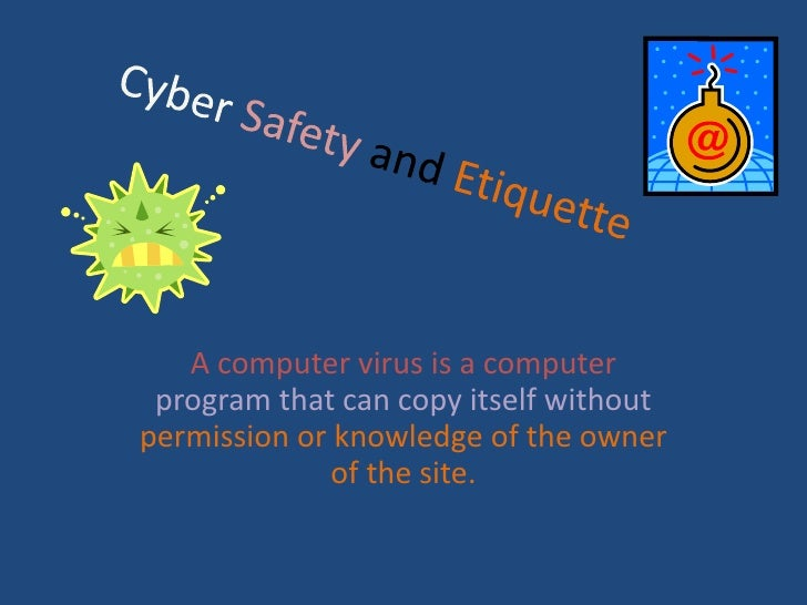 Cyber SafetyandEtiquette<br />A computer virus is a computer program that can copy itself without permission or knowledge ...