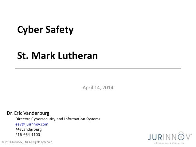 © 2014 JurInnov, Ltd. All Rights Reserved April 14, 2014 Cyber Safety St. Mark Lutheran Dr. Eric Vanderburg Director, Cybe...