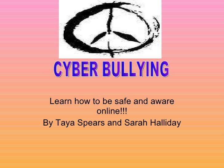 Learn how to be safe and aware online!!! By Taya Spears and Sarah Halliday CYBER BULLYING