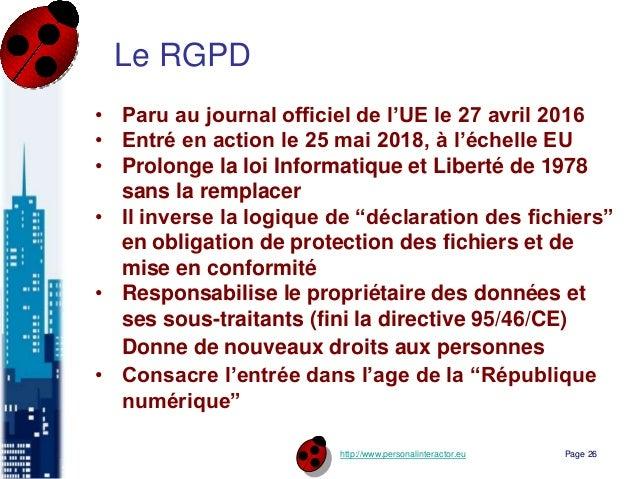 http://www.personalinteractor.eu Le RGPD • Paru au journal officiel de l'UE le 27 avril 2016 • Entré en action le 25 mai 2...