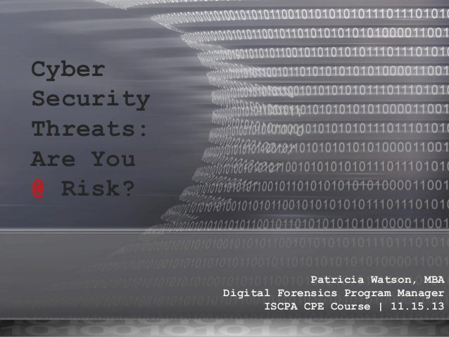 Cyber Security Threats: Are You @ Risk?  Patricia Watson, MBA Digital Forensics Program Manager ISCPA CPE Course | 11.15.1...
