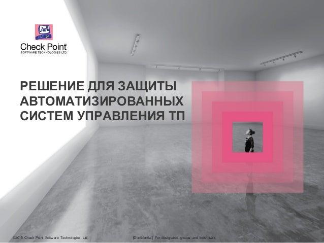 ©2015 Check Point Software Technologies Ltd. 1©2015 Check Point Software Technologies Ltd. [Confidential] For designated g...
