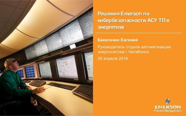 Решения Emerson по кибербезопасности АСУ ТП в энергетике Бакаленко Евгений Руководитель отдела автоматизации энергосистем ...