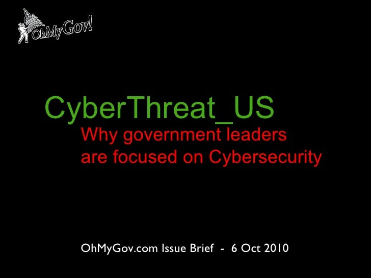 OhMyGov.com Issue Brief  -  6 Oct 2010 CyberThreat_US Why government leaders  are focused on Cybersecurity