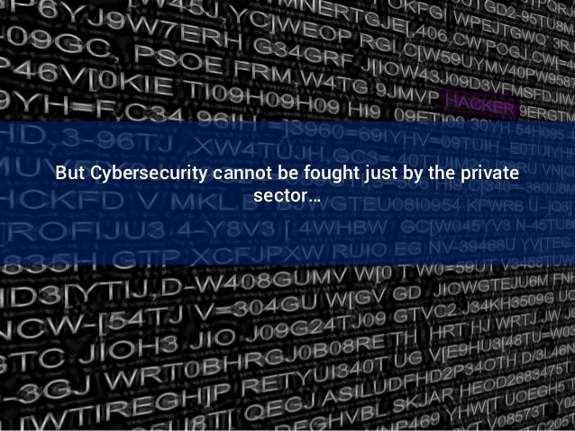 But Cybersecurity cannot be fought just by the private sector…