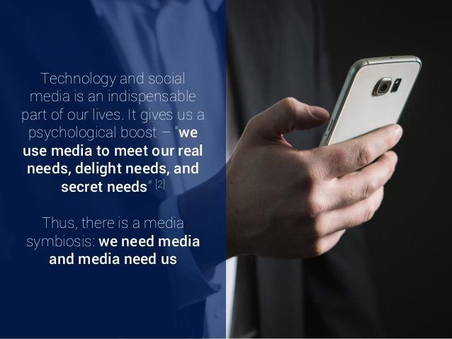 """Technology and social media is an indispensable part of our lives. It gives us a psychological boost – """"we use media to me..."""