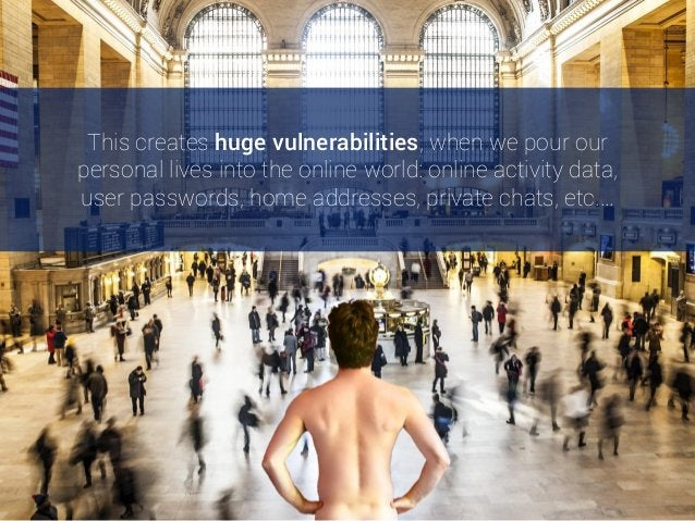 This creates huge vulnerabilities, when we pour our personal lives into the online world: online activity data, user passw...