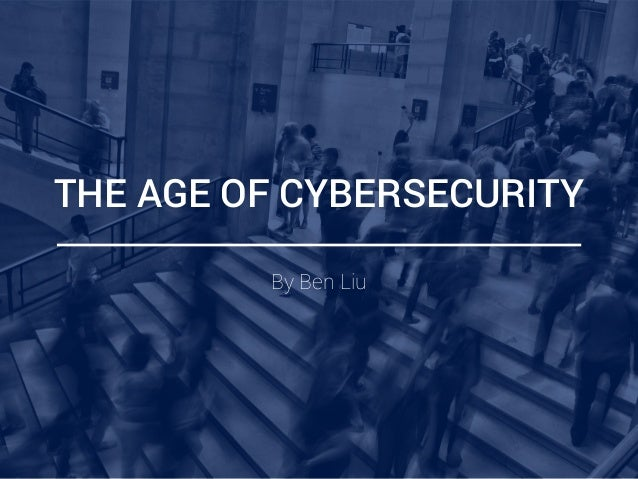 THE AGE OF CYBERSECURITY By Ben Liu