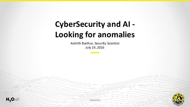 CONFIDENTIAL Ashrith Barthur, Security Scientist July 19, 2016 CyberSecurity and AI - Looking for anomalies