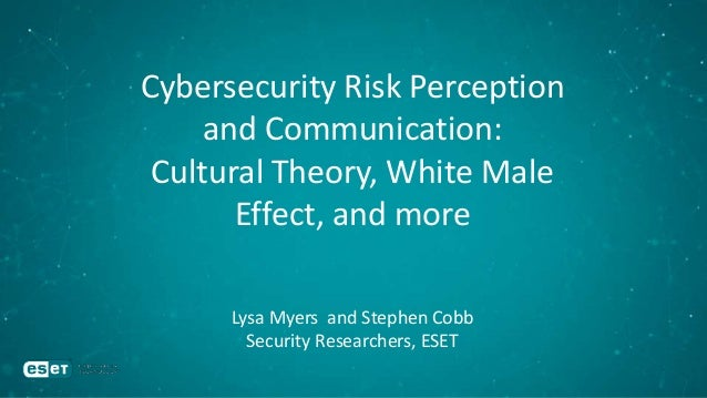 Cybersecurity Risk Perception and Communication: Cultural Theory, White Male Effect, and more Lysa Myers and Stephen Cobb ...