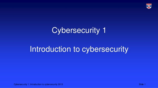 Cybersecurity 1: Introduction to cybersecurity 2013 Slide 1 Cybersecurity 1 Introduction to cybersecurity