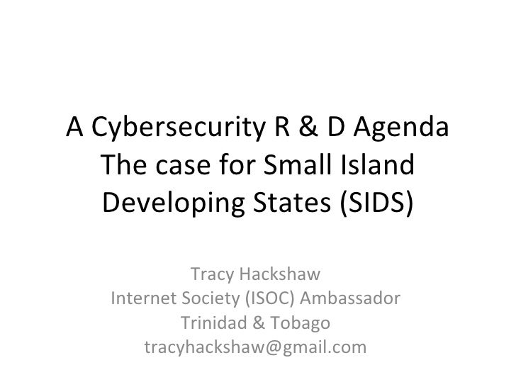 A Cybersecurity R & D Agenda The case for Small Island Developing States (SIDS) Tracy Hackshaw Internet Society (ISOC) Amb...