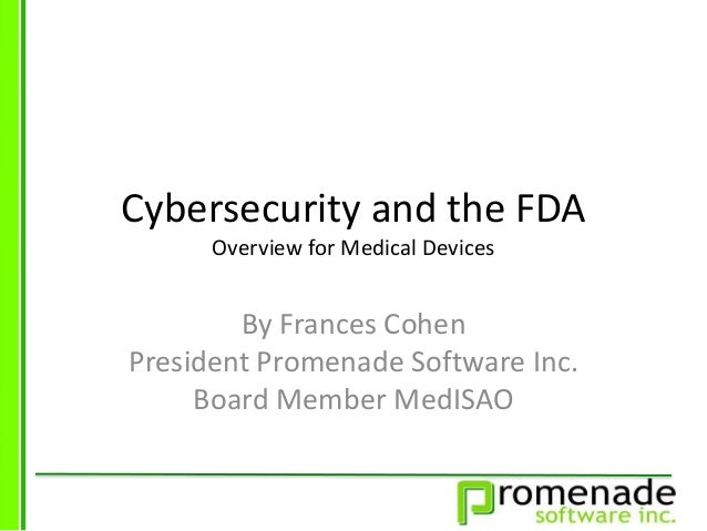 Cybersecurity and the FDA Overview for Medical Devices By Frances Cohen President Promenade Software Inc. Board Member Med...