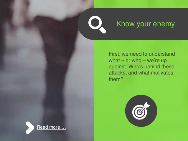 Know your enemy First, we need to understand what – or who – we're up against. Who's behind these attacks, and what motiva...