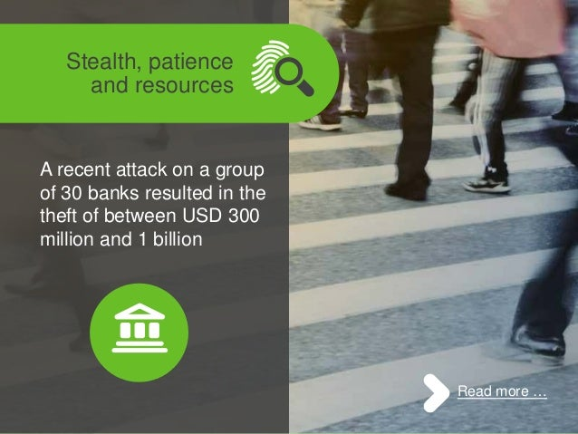 : Stealth, patience and resources A recent attack on a group of 30 banks resulted in the theft of between USD 300 million ...