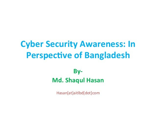 Cyber	   Security	   Awareness:	   In	    Perspec5ve	   of	   Bangladesh	    By-­‐	    Md.	   Shaqul	   Hasan	    	    Has...