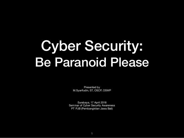 Cyber Security: Be Paranoid Please Presented by  M.Syarifudin, ST, OSCP, OSWP  Surabaya, 17 April 2018  Seminar of Cyber S...