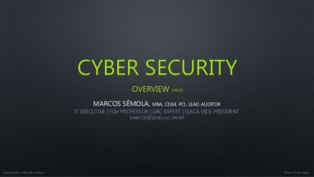CYBER SECURITY OVERVIEW (V4.0) MARCOS SÊMOLA, MBA, CISM, PCI, LEAD AUDITOR IT EXECUTIVE | FGV PROFESSOR | GRC EXPERT | ISA...