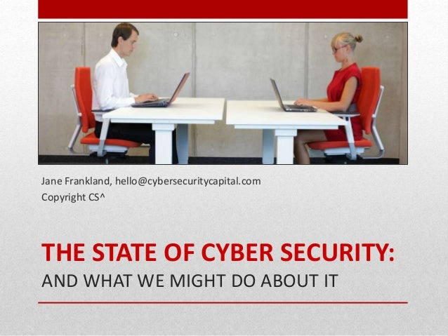 THE STATE OF CYBER SECURITY: AND WHAT WE MIGHT DO ABOUT IT Jane Frankland, hello@cybersecuritycapital.com Copyright CS^