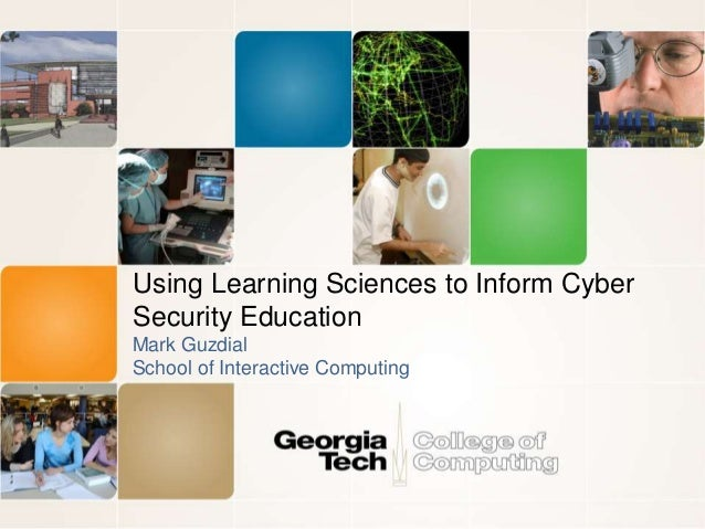 Using Learning Sciences to Inform Cyber Security Education Mark Guzdial School of Interactive Computing