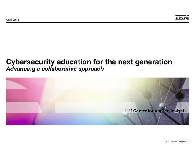 © 2013 IBM CorporationCybersecurity education for the next generationAdvancing a collaborative approachApril 2013