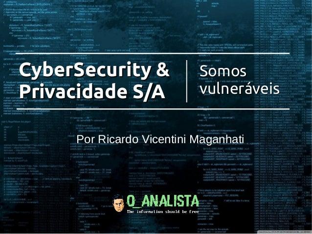 CyberSecurity &CyberSecurity & Privacidade S/APrivacidade S/A SomosSomos vulneráveisvulneráveis Por Ricardo Vicentini Maga...