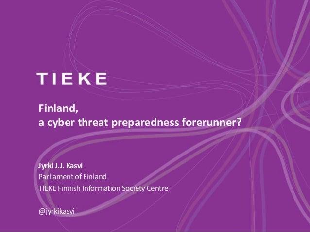 Finland, a cyber threat preparedness forerunner? Jyrki J.J. Kasvi Parliament of Finland TIEKE Finnish Information Society ...