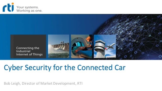 Cyber Security for the Connected Car Bob Leigh, Director of Market Development, RTI