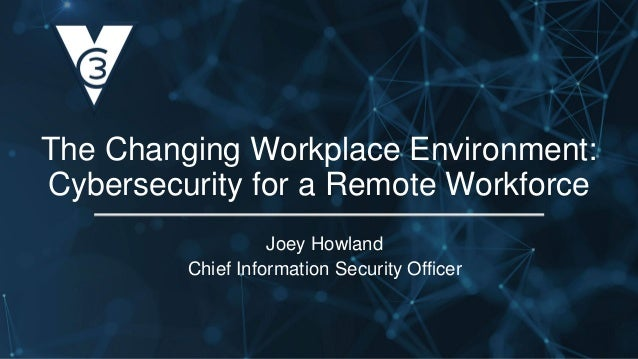 Joey Howland Chief Information Security Officer The Changing Workplace Environment: Cybersecurity for a Remote Workforce