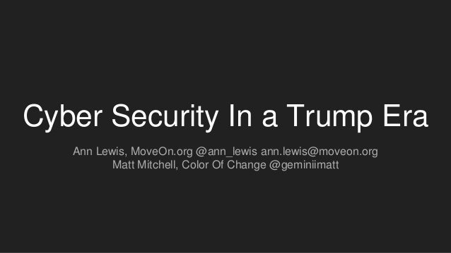 Cyber Security In a Trump Era Ann Lewis, MoveOn.org @ann_lewis ann.lewis@moveon.org Matt Mitchell, Color Of Change @gemini...