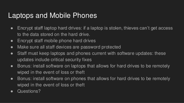 Laptops and Mobile Phones ● Encrypt staff laptop hard drives: if a laptop is stolen, thieves can't get access to the data ...