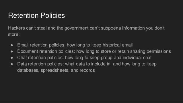 Retention Policies Hackers can't steal and the government can't subpoena information you don't store: ● Email retention po...