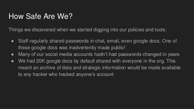 How Safe Are We? Things we discovered when we started digging into our policies and tools: ● Staff regularly shared passwo...