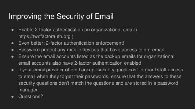 Improving the Security of Email ● Enable 2-factor authentication on organizational email ( https://twofactorauth.org ) ● E...