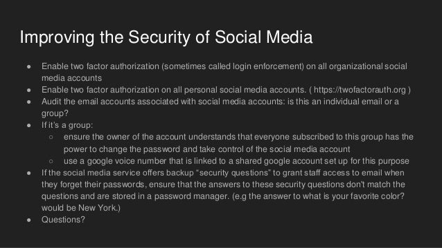 Improving the Security of Social Media ● Enable two factor authorization (sometimes called login enforcement) on all organ...