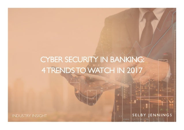 INDUSTRY INSIGHT CYBER SECURITY IN BANKING: 4 TRENDS TO WATCH IN 2017