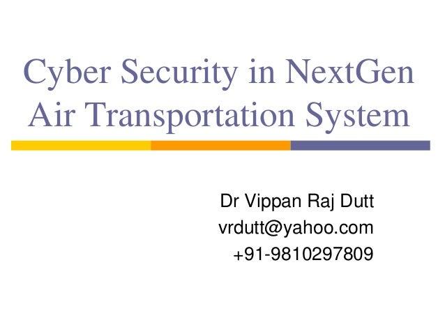 Cyber Security in NextGen Air Transportation System Dr Vippan Raj Dutt vrdutt@yahoo.com +91-9810297809