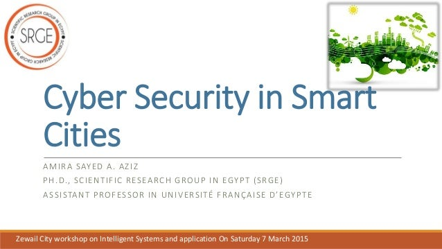 Cyber Security in Smart Cities AMIRA SAYED A. AZIZ PH.D., SCIENTIFIC RESEARCH GROUP IN EGYPT (SRGE) ASSISTANT PROFESSOR IN...